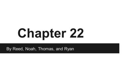 Chapter 22 By Reed, Noah, Thomas, and Ryan.