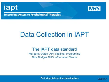 Relieving distress, transforming lives Data Collection in IAPT The IAPT data standard Margaret Oates IAPT National Programme Nick Bridges NHS Information.