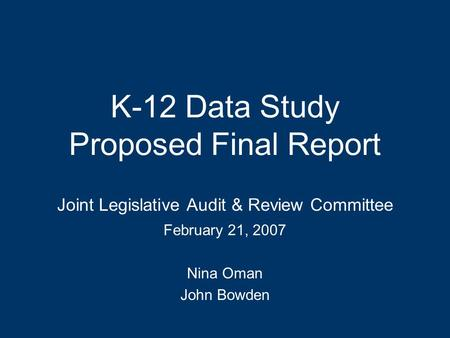 K-12 Data Study Proposed Final Report Joint Legislative Audit & Review Committee February 21, 2007 Nina Oman John Bowden.