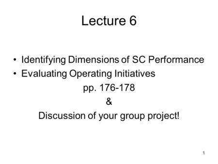 1 Lecture 6 Identifying Dimensions of SC Performance Evaluating Operating Initiatives pp. 176-178 & Discussion of your group project!