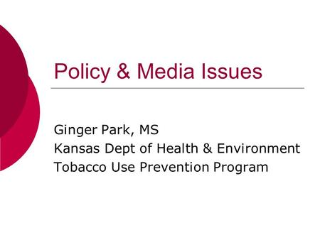 Policy & Media Issues Ginger Park, MS Kansas Dept of Health & Environment Tobacco Use Prevention Program.