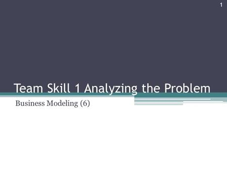Team Skill 1 Analyzing the Problem Business Modeling (6) 1.