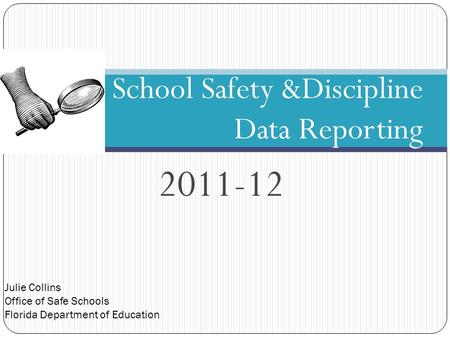 Julie Collins Office of Safe Schools Florida Department of Education 2011-12 School Safety &Discipline Data Reporting.