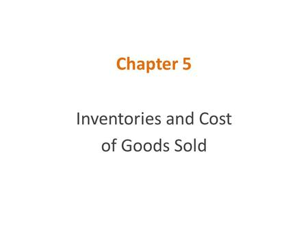 Chapter 5 Inventories and Cost of Goods Sold. Inventory Types  Finished inventory: held by retailers and wholesalers  Merchandise inventory  Materials.