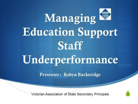  VASSP Managing Education Support Staff Underperformance Presenter : Robyn Buckeridge Victorian Association of State Secondary Principals.