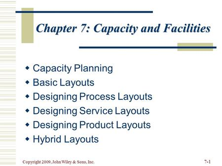 7-1 Copyright 2009, John Wiley & Sons, Inc. Chapter 7: Capacity and Facilities   Capacity Planning   Basic Layouts   Designing Process Layouts 