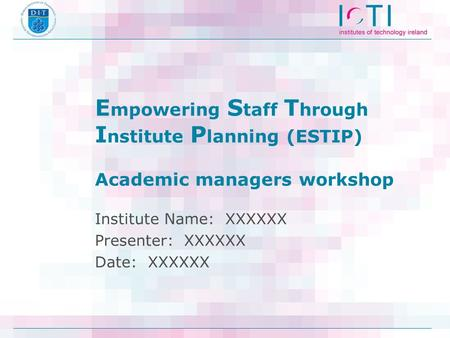 E mpowering S taff T hrough I nstitute P lanning (ESTIP) Academic managers workshop Institute Name: XXXXXX Presenter: XXXXXX Date: XXXXXX.