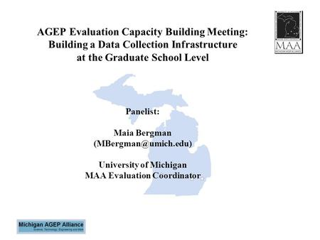 AGEP Evaluation Capacity Building Meeting: Building a Data Collection Infrastructure at the Graduate School Level Panelist: Maia Bergman
