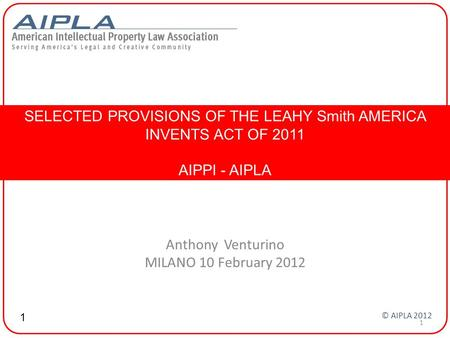 Anthony Venturino MILANO 10 February 2012 SELECTED PROVISIONS OF THE LEAHY Smith AMERICA INVENTS ACT OF 2011 AIPPI - AIPLA 1 © AIPLA 2012 1.