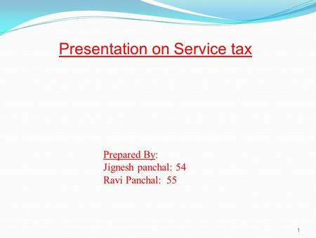 1 Presentation on Service tax Prepared By: Jignesh panchal: 54 Ravi Panchal:55.