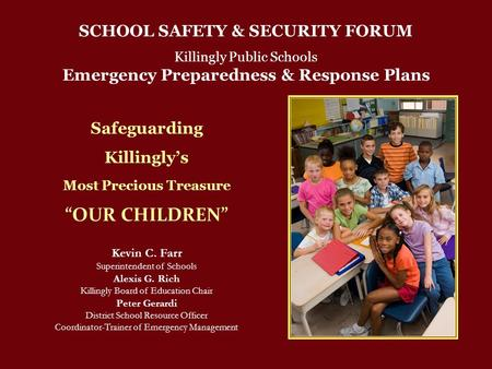 "SCHOOL SAFETY & SECURITY FORUM Killingly Public Schools Emergency Preparedness & Response Plans Safeguarding Killingly's Most Precious Treasure ""OUR CHILDREN"""