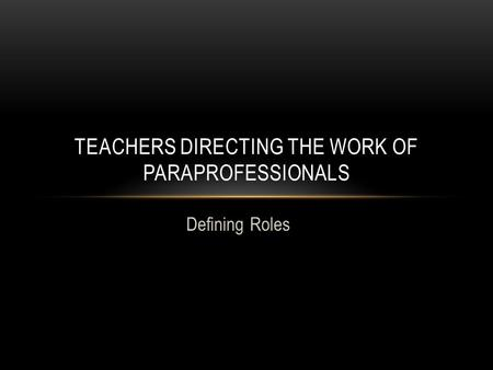 Defining Roles TEACHERS DIRECTING THE WORK OF PARAPROFESSIONALS.