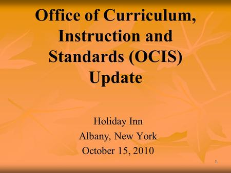 1 Office of Curriculum, Instruction and Standards (OCIS) Update Holiday Inn Albany, New York October 15, 2010.