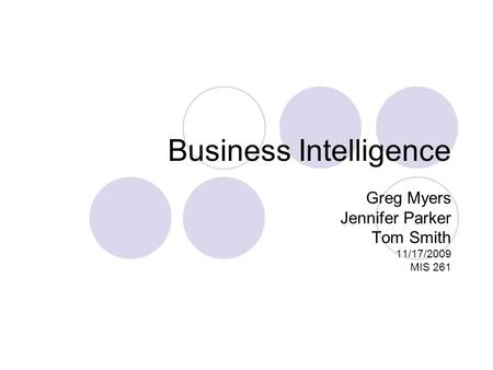 Business Intelligence Greg Myers Jennifer Parker Tom Smith 11/17/2009 MIS 261.