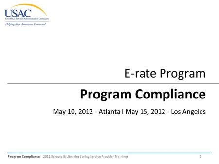 Program Compliance I 2012 Schools & Libraries Spring Service Provider Trainings 1 E-rate Program Program Compliance May 10, 2012 - Atlanta I May 15, 2012.