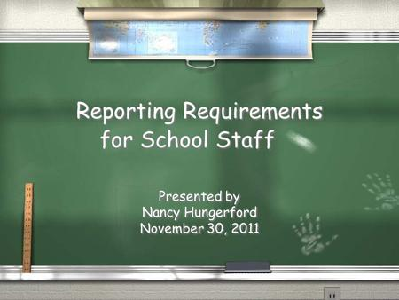 Reporting Requirements for School Staff Presented by Nancy Hungerford November 30, 2011 Presented by Nancy Hungerford November 30, 2011.