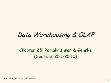 CPSC 404, Laks V.S. Lakshmanan 1 Data Warehousing & OLAP Chapter 25, Ramakrishnan & Gehrke (Sections 25.1-25.10)