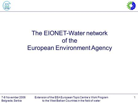 7-8 November 2006 Belgrade, Serbia Extension of the EEA European Topic Centre's Work Program to the West Balkan Countries in the field of water 1 The EIONET-Water.
