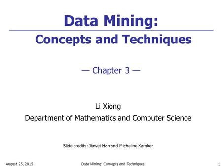 August 25, 2015Data Mining: Concepts and Techniques 1 Data Mining: Concepts and Techniques — Chapter 3 — Li Xiong Department of Mathematics and Computer.