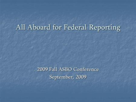 All Aboard for Federal Reporting 2009 Fall ASBO Conference September, 2009.