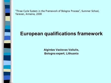 """Three Cycle System in the Framework of Bologna Process"", Summer School, Yerevan, Armenia, 2008 European qualifications framework Algirdas Vaclovas Valiulis,"
