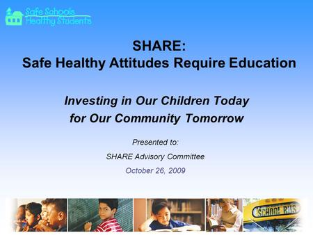 SHARE: Safe Healthy Attitudes Require Education Investing in Our Children Today for Our Community Tomorrow Presented to: SHARE Advisory Committee October.