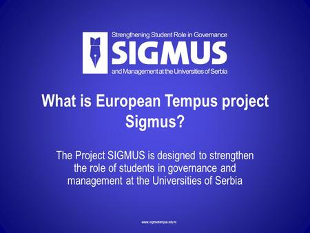 Www.sigmustempus.edu.rs What is European Tempus project Sigmus? The Project SIGMUS is designed to strengthen the role of students in governance and management.