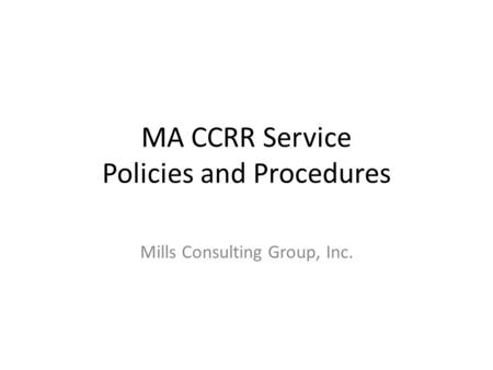 MA CCRR Service Policies and Procedures Mills Consulting Group, Inc.