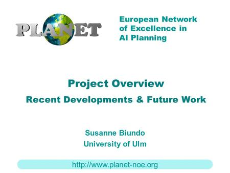 European Network of Excellence in AI Planning Project Overview Recent Developments & Future Work Susanne Biundo University of.