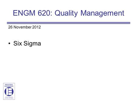 ENGM 620: Quality Management 26 November 2012 Six Sigma.