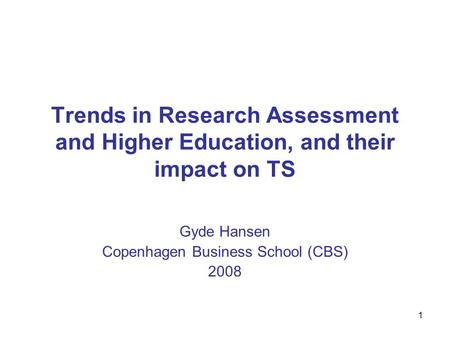 1 Trends in Research Assessment and Higher Education, and their impact on TS Gyde Hansen Copenhagen Business School (CBS) 2008.