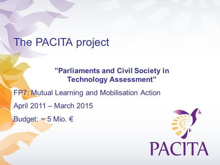 "The PACITA project ""Parliaments and Civil Society in Technology Assessment"" FP7: Mutual Learning and Mobilisation Action April 2011 – March 2015 Budget:"
