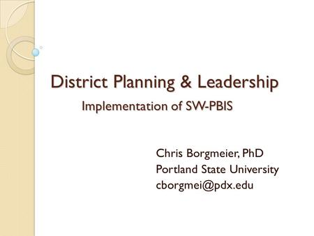 District Planning & Leadership Implementation of SW-PBIS Chris Borgmeier, PhD Portland State University