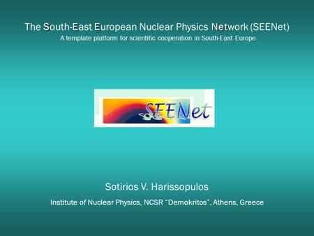 "Sotirios V. Harissopulos Institute of Nuclear Physics, NCSR ""Demokritos"", Athens, Greece SEENet The South-East European Nuclear Physics Network (SEENet)"