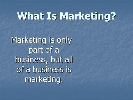 What Is Marketing? Marketing is only part of a business, but all of a business is marketing.
