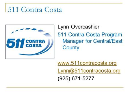 511 Contra Costa Lynn Overcashier 511 Contra Costa Program Manager for Central/East County  (925) 671-5277.
