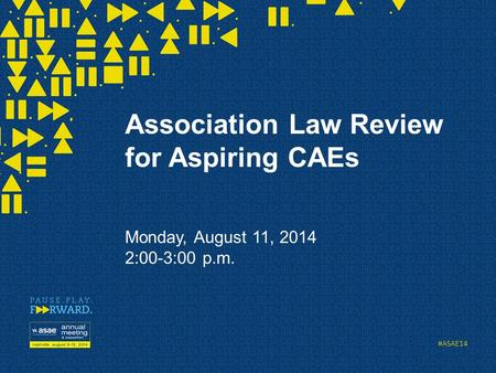 #ASAE14 Association Law Review for Aspiring CAEs Monday, August 11, 2014 2:00-3:00 p.m.