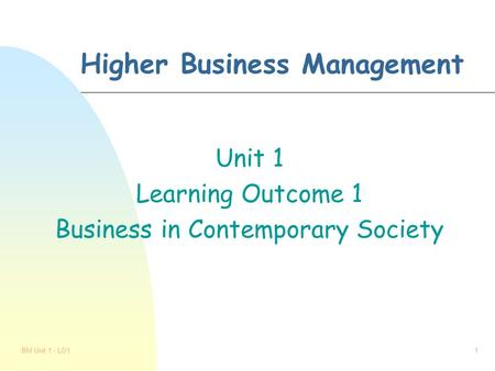 BM Unit 1 - LO11 Higher Business Management Unit 1 Learning Outcome 1 Business in Contemporary Society.