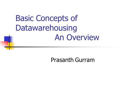 Basic Concepts of Datawarehousing An Overview Prasanth Gurram.