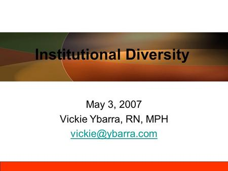 May 3, 2007 Vickie Ybarra, RN, MPH Institutional Diversity.