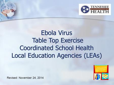 Ebola Virus Table Top Exercise Table Top Exercise Coordinated School Health Local Education Agencies (LEAs) Revised: November 24, 2014.