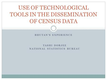 BHUTAN'S EXPERIENCE USE OF TECHNOLOGICAL TOOLS IN THE DISSEMINATION OF CENSUS DATA TASHI DORJEE NATIONAL STATISTICS BUREAU.