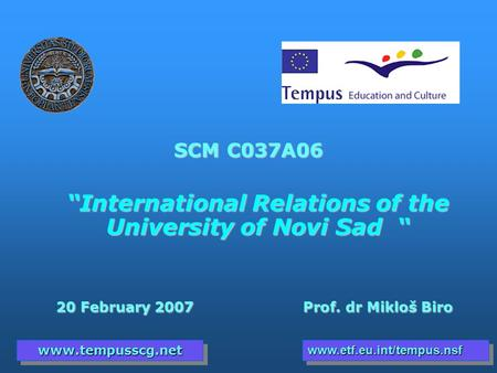 "SCM C037A06 ""International Relations of the University of Novi Sad "" 20 February 2007 Prof. dr Mikloš Biro 20 February 2007 Prof. dr Mikloš Biro www.tempusscg.netwww.tempusscg.netwww.etf.eu.int/tempus.nsfwww.etf.eu.int/tempus.nsf."