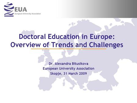 Doctoral Education in Europe: Overview of Trends and Challenges Dr. Alexandra Bitusikova European University Association Skopje, 31 March 2009.