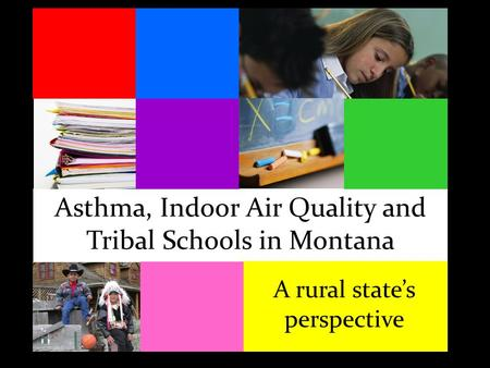 Asthma, Indoor Air Quality and Tribal Schools in Montana A rural state's perspective.