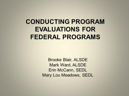 CONDUCTING PROGRAM EVALUATIONS FOR FEDERAL PROGRAMS Brooke Blair, ALSDE Mark Ward, ALSDE Erin McCann, SEDL Mary Lou Meadows, SEDL.