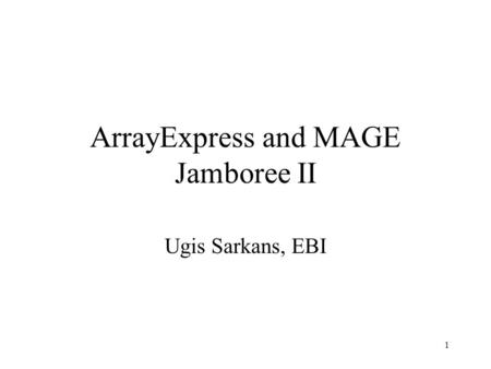 1 ArrayExpress and MAGE Jamboree II Ugis Sarkans, EBI.