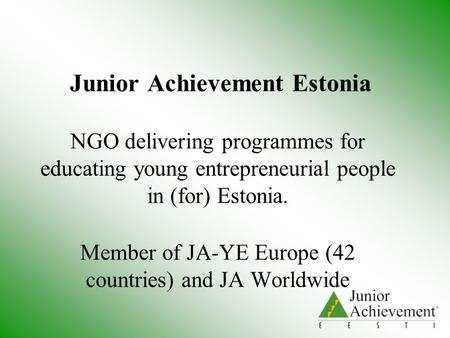 Junior Achievement Estonia NGO delivering programmes for educating young entrepreneurial people in (for) Estonia. Member of JA-YE Europe (42 countries)