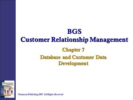 BGS Customer Relationship Management Chapter 7 Database and Customer Data Development Chapter 7 Database and Customer Data Development Thomson Publishing.