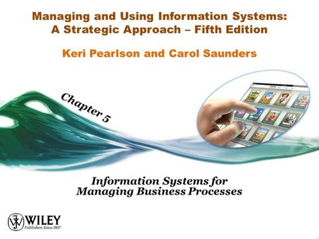 Managing and Using Information Systems: A Strategic Approach – Fifth Edition Information Systems for Managing Business Processes Keri Pearlson and Carol.